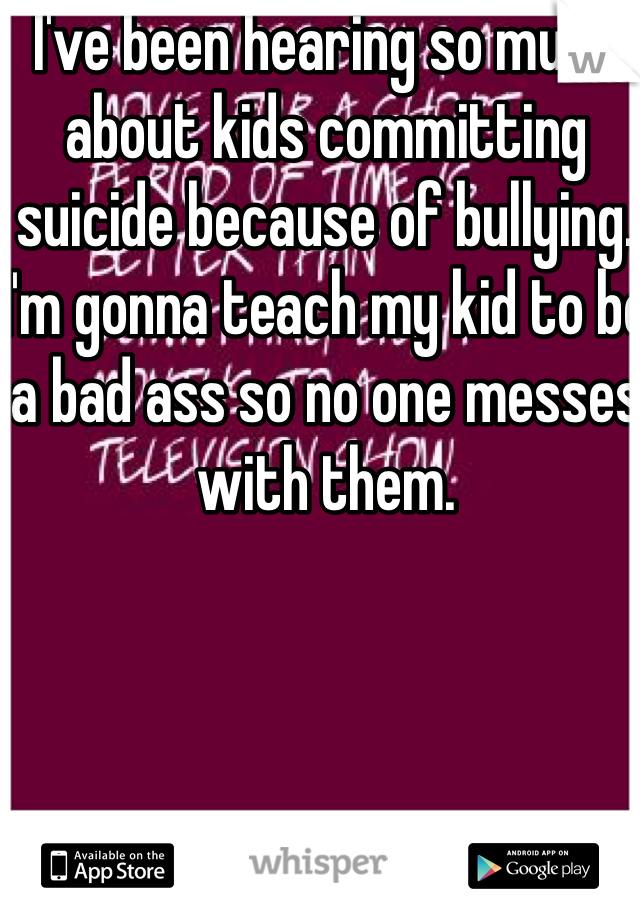 I've been hearing so much about kids committing suicide because of bullying. I'm gonna teach my kid to be a bad ass so no one messes with them.
