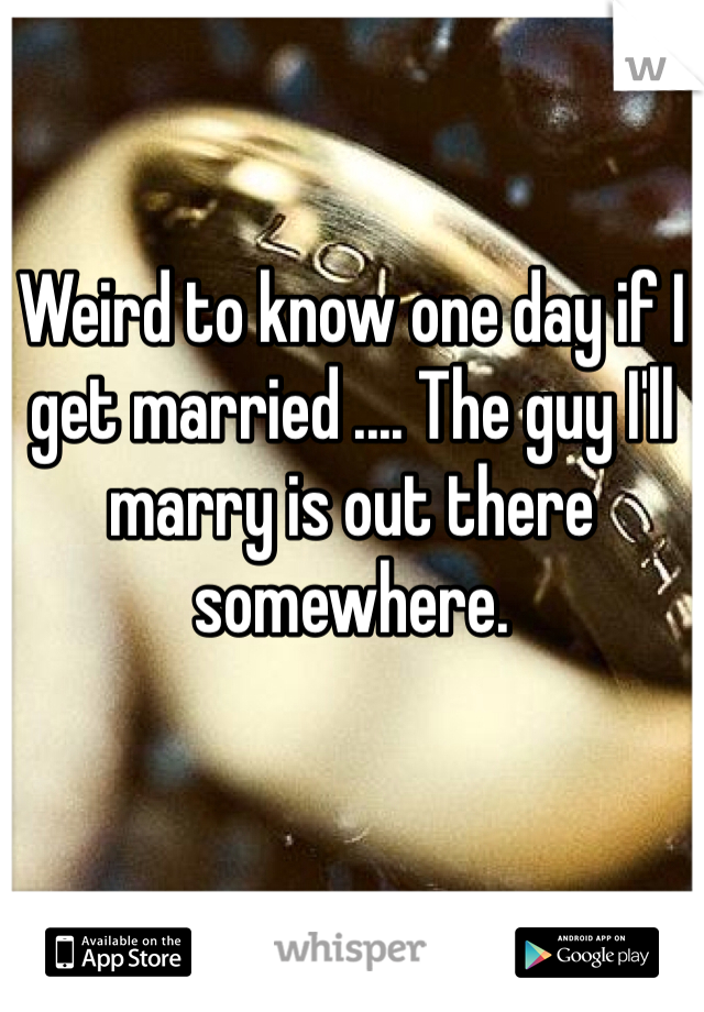 Weird to know one day if I get married .... The guy I'll marry is out there somewhere.