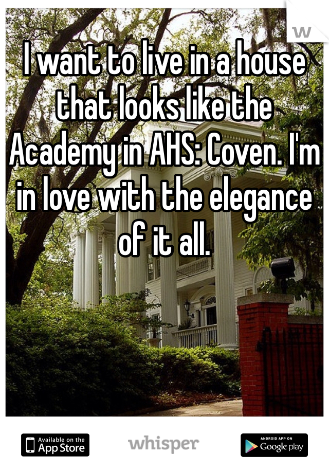 I want to live in a house that looks like the Academy in AHS: Coven. I'm in love with the elegance of it all.