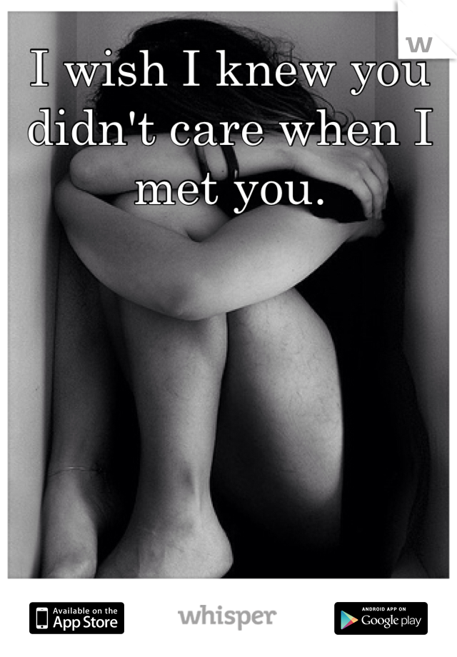 I wish I knew you didn't care when I met you.