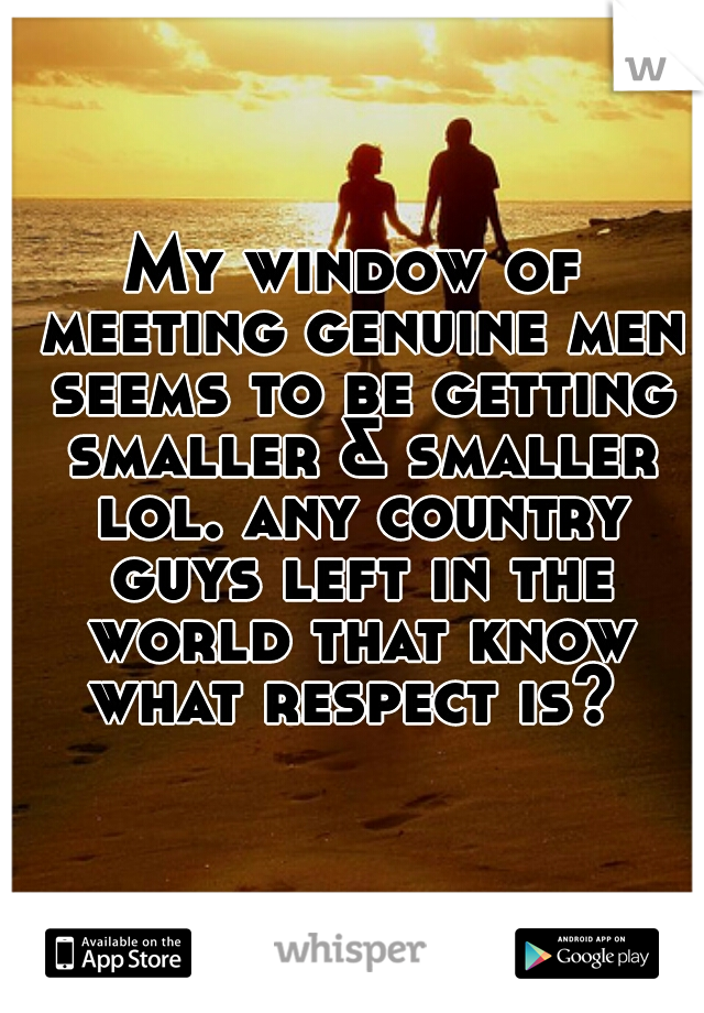 My window of meeting genuine men seems to be getting smaller & smaller lol. any country guys left in the world that know what respect is?