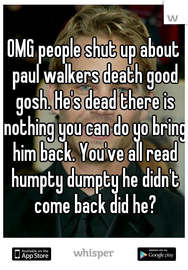 OMG people shut up about paul walkers death good gosh. He's dead there is nothing you can do yo bring him back. You've all read humpty dumpty he didn't come back did he?