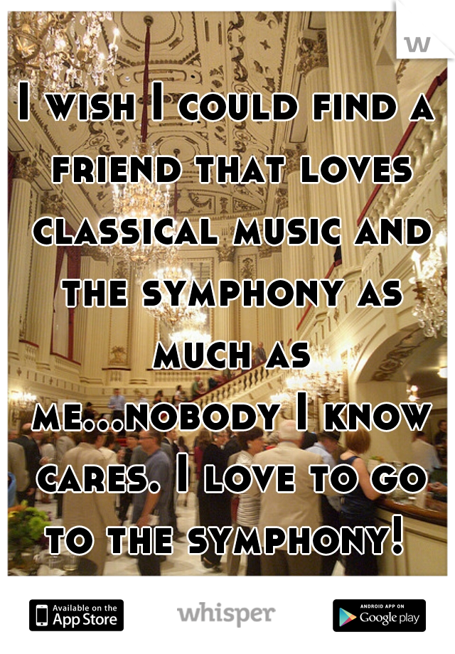 I wish I could find a friend that loves classical music and the symphony as much as me...nobody I know cares. I love to go to the symphony!
