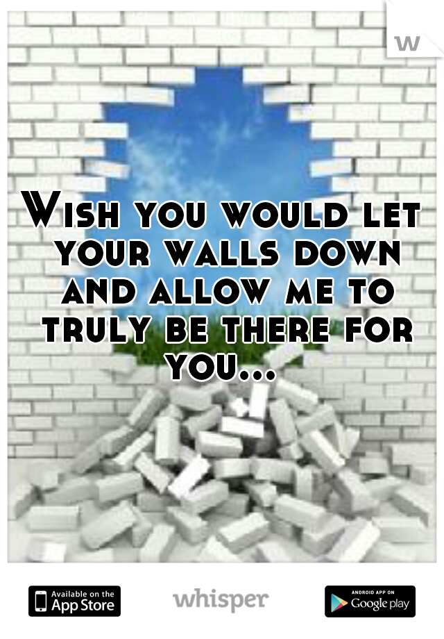 Wish you would let your walls down and allow me to truly be there for you...