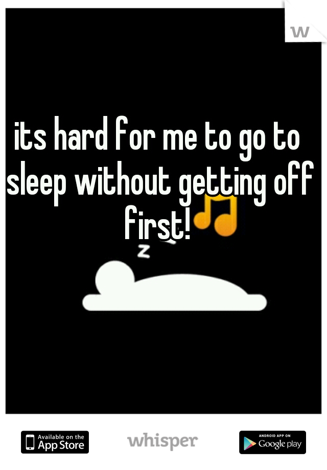 its hard for me to go to sleep without getting off first!