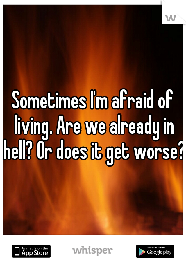 Sometimes I'm afraid of living. Are we already in hell? Or does it get worse?