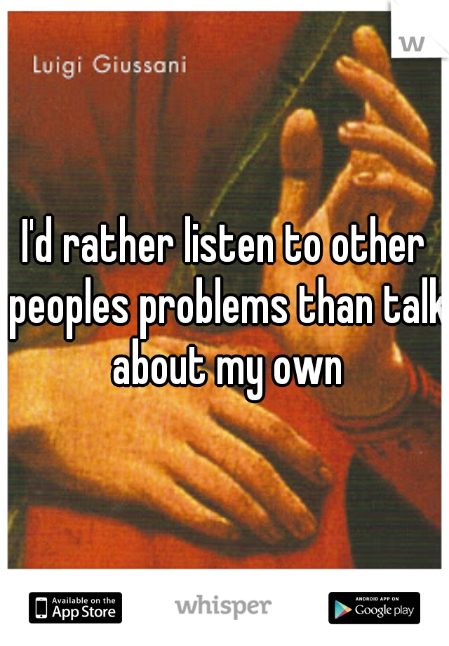 I'd rather listen to other peoples problems than talk about my own