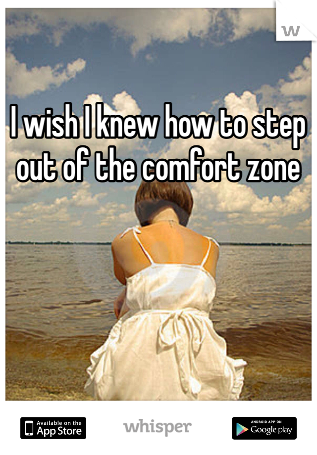I wish I knew how to step out of the comfort zone