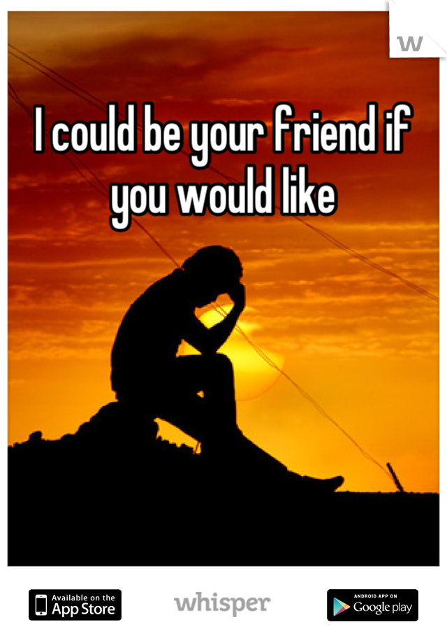 I could be your friend if you would like