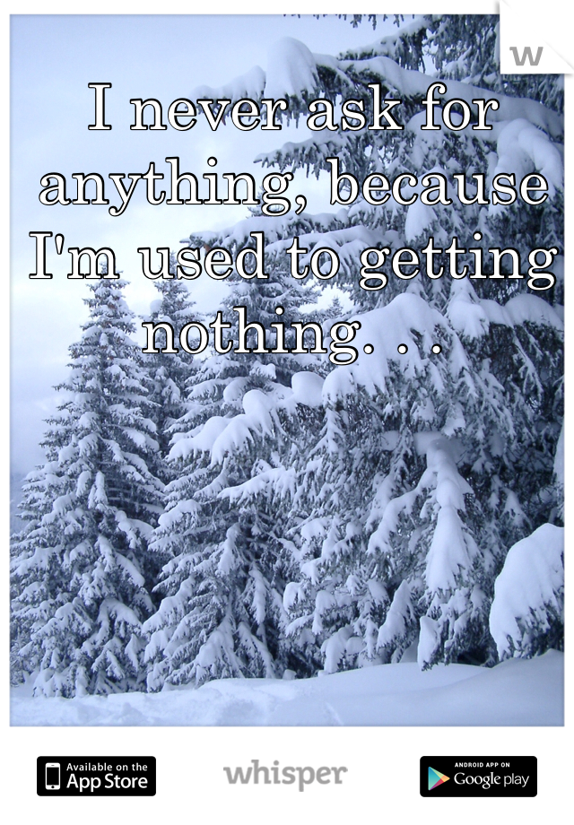 I never ask for anything, because I'm used to getting nothing. . .
