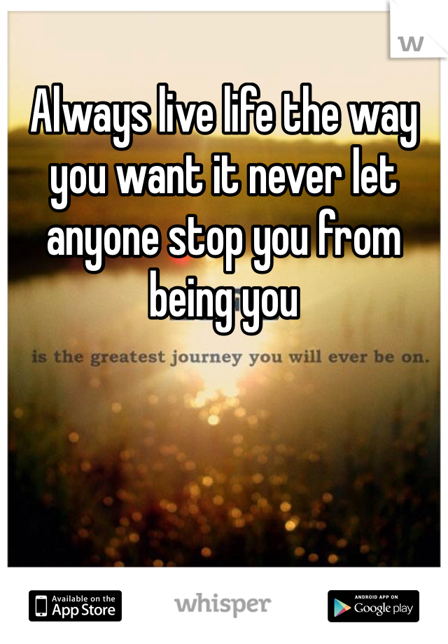 Always live life the way you want it never let anyone stop you from being you