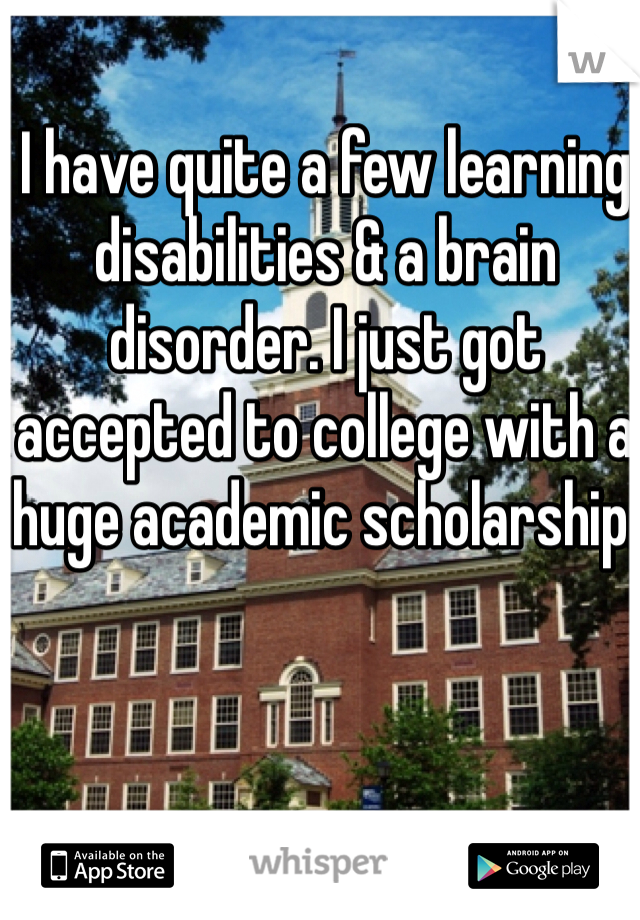 I have quite a few learning disabilities & a brain disorder. I just got accepted to college with a huge academic scholarship.