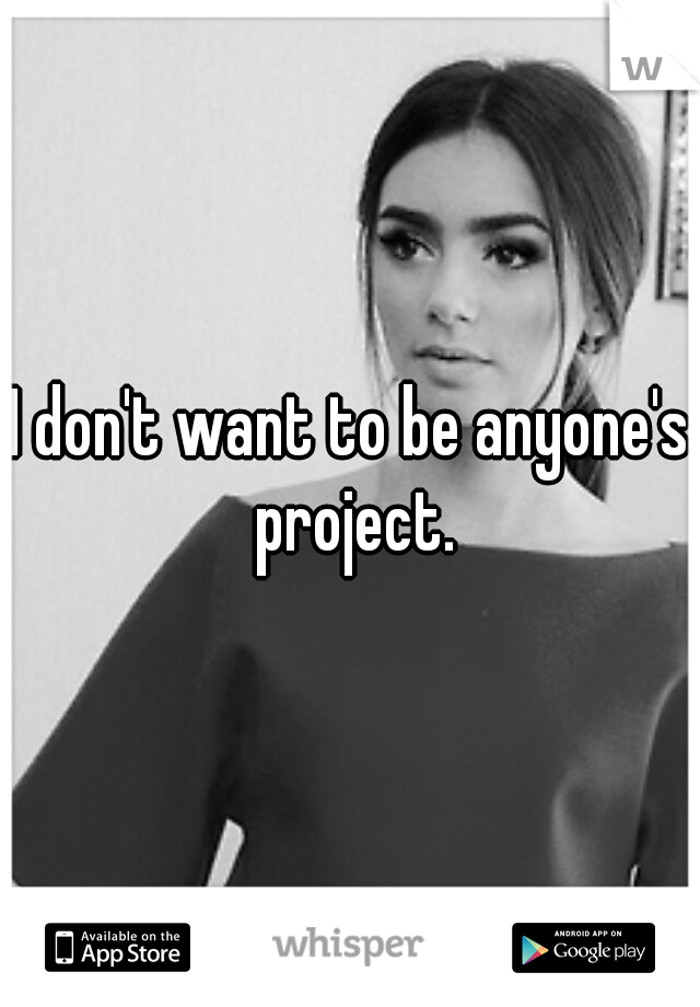 I don't want to be anyone's project.