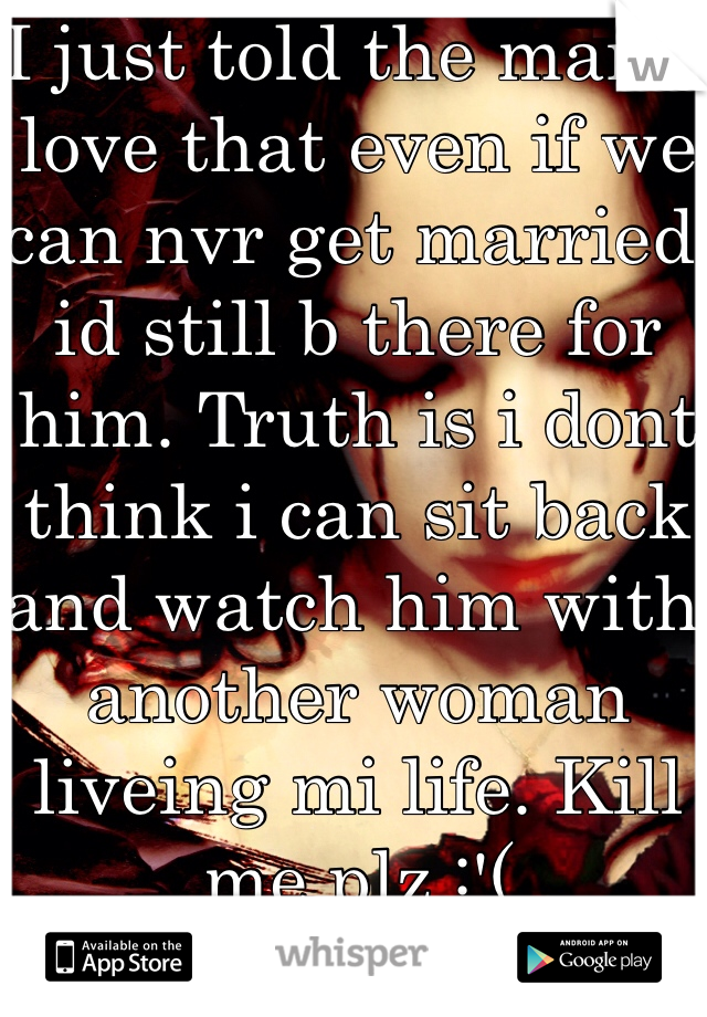 I just told the man i love that even if we can nvr get married id still b there for him. Truth is i dont think i can sit back and watch him with another woman liveing mi life. Kill me plz :'(