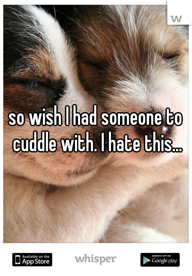 so wish I had someone to cuddle with. I hate this...