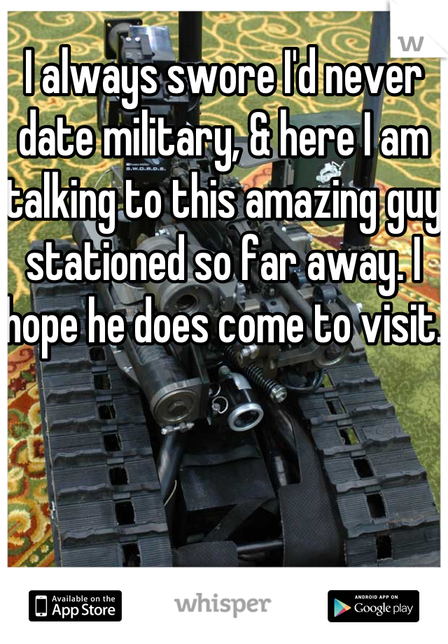 I always swore I'd never date military, & here I am talking to this amazing guy stationed so far away. I hope he does come to visit.