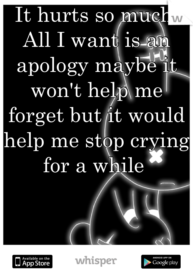 It hurts so much: All I want is an apology maybe it won't help me forget but it would help me stop crying for a while