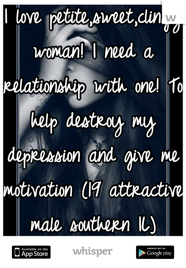 I love petite,sweet,clingy woman! I need a relationship with one! To help destroy my depression and give me motivation (19 attractive male southern IL)