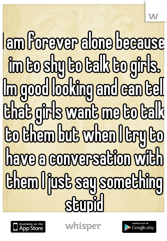 I am forever alone because im to shy to talk to girls. Im good looking and can tell that girls want me to talk to them but when I try to have a conversation with them I just say something stupid