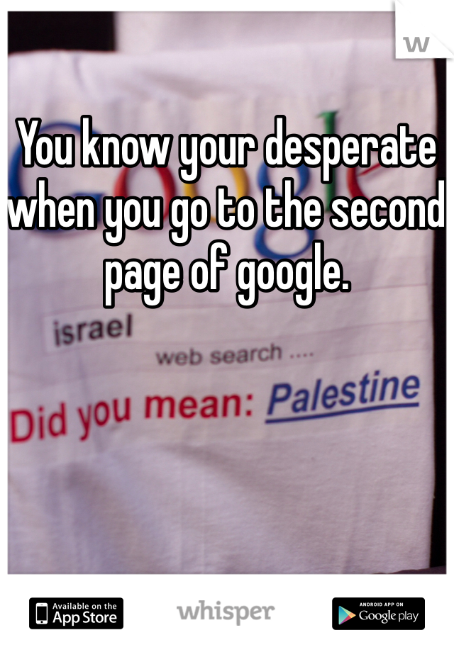 You know your desperate when you go to the second page of google.