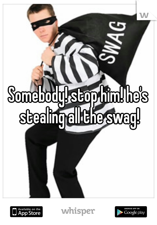 Somebody! stop him! he's stealing all the swag!