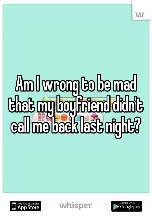 Am I wrong to be mad that my boyfriend didn't call me back last night?