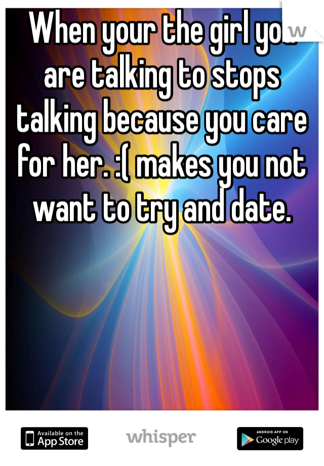 When your the girl you are talking to stops talking because you care for her. :( makes you not want to try and date.