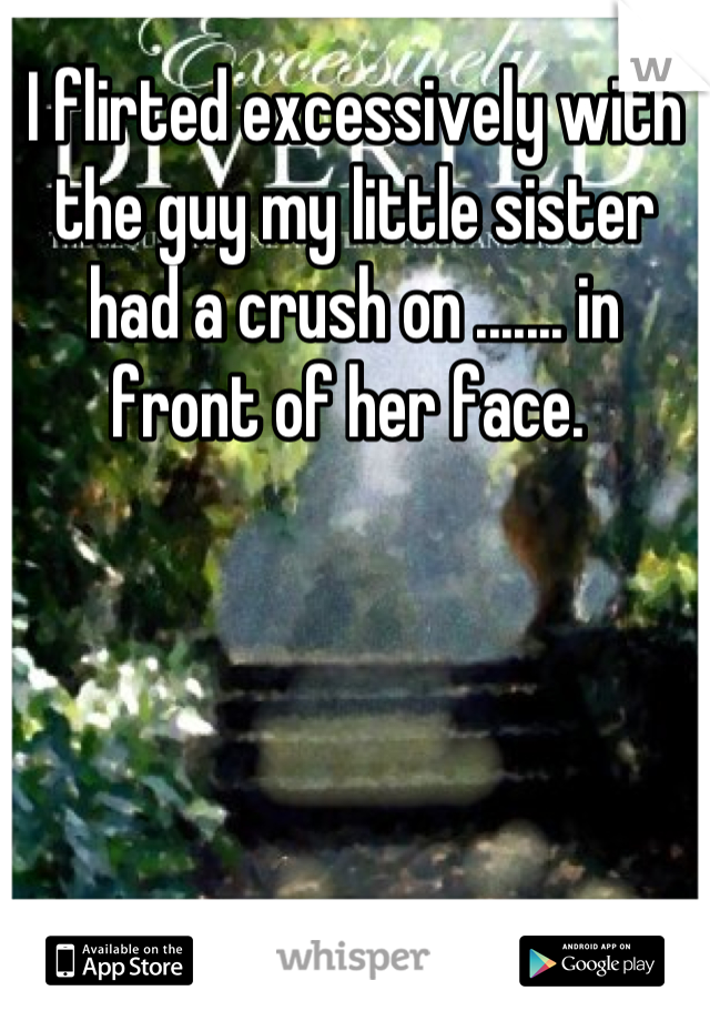 I flirted excessively with the guy my little sister had a crush on ....... in front of her face.