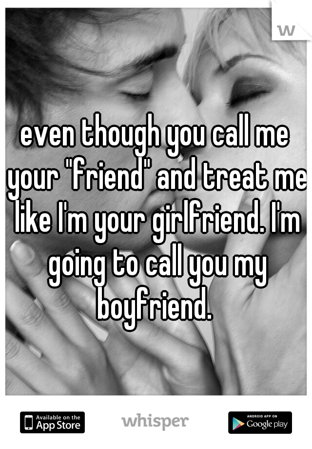 "even though you call me your ""friend"" and treat me like I'm your girlfriend. I'm going to call you my boyfriend."