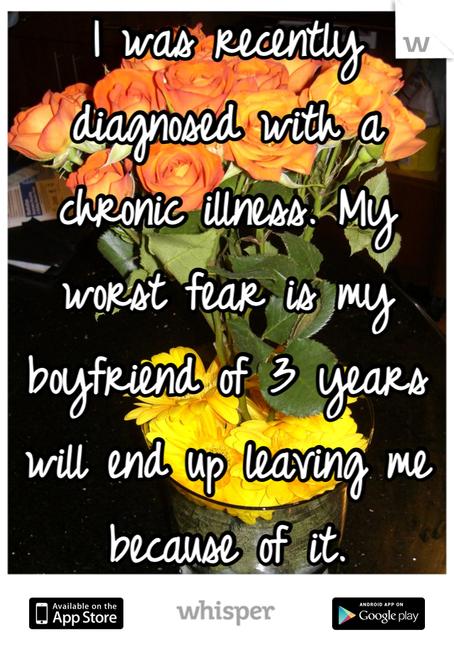I was recently diagnosed with a chronic illness. My worst fear is my boyfriend of 3 years will end up leaving me because of it.
