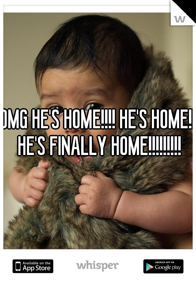 OMG HE'S HOME!!!! HE'S HOME!! HE'S FINALLY HOME!!!!!!!!!