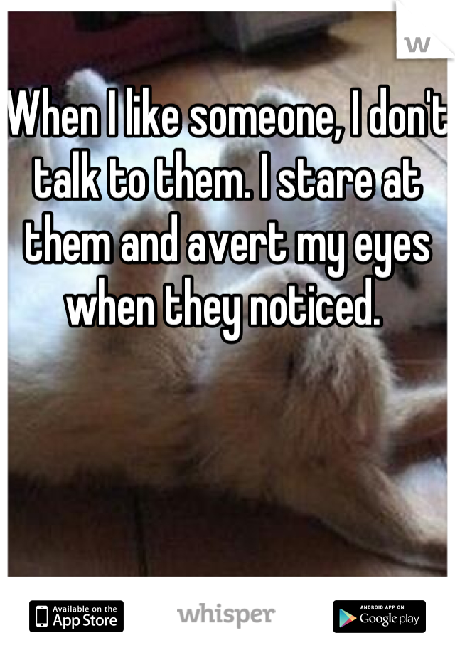 When I like someone, I don't talk to them. I stare at them and avert my eyes when they noticed.