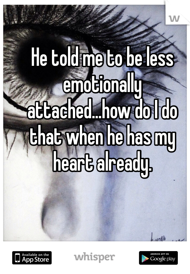 He told me to be less emotionally attached...how do I do that when he has my heart already.