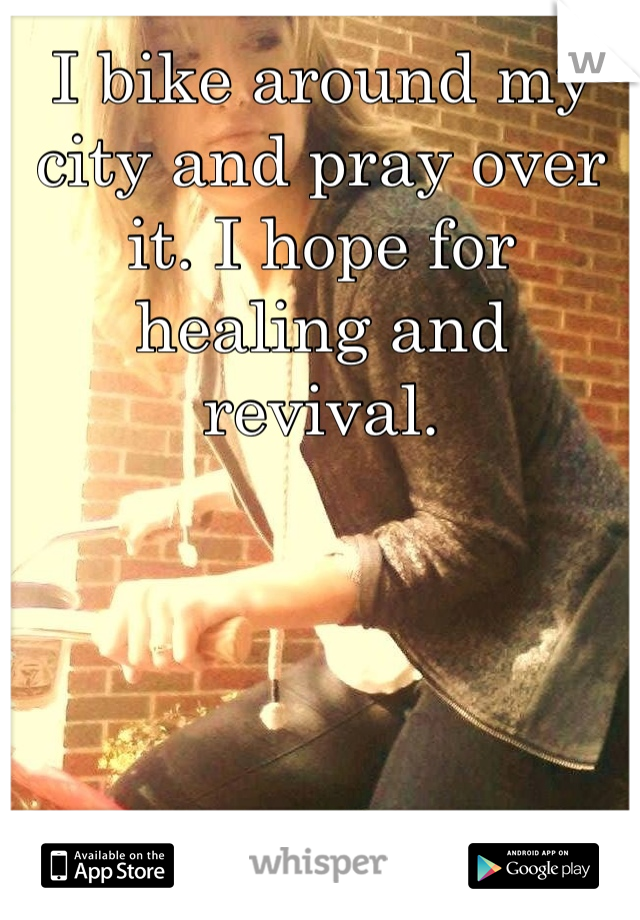 I bike around my city and pray over it. I hope for healing and revival.