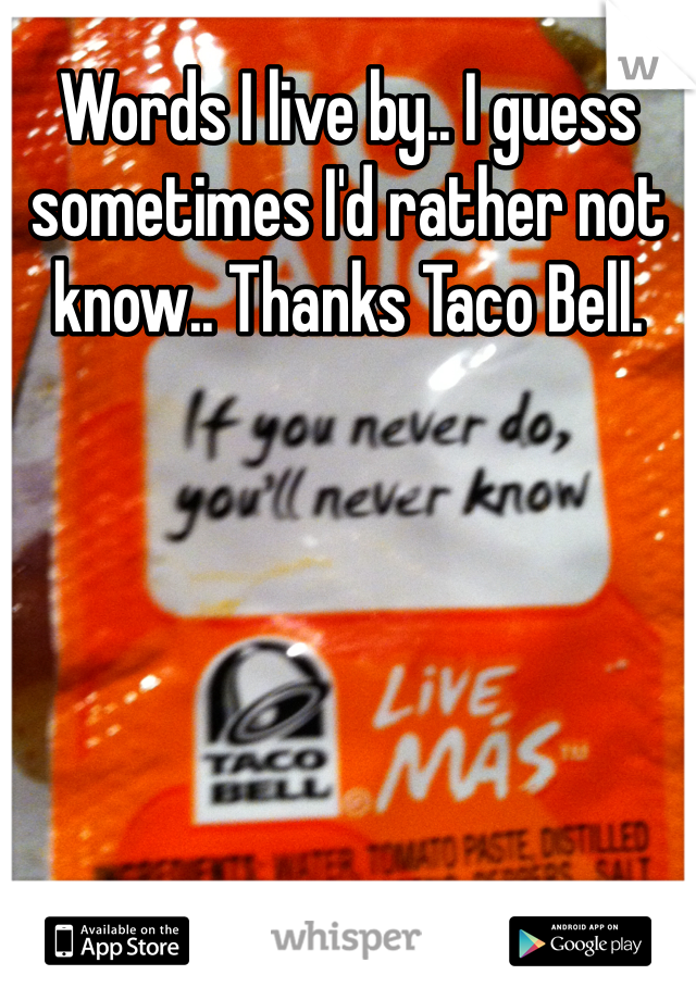 Words I live by.. I guess sometimes I'd rather not know.. Thanks Taco Bell.
