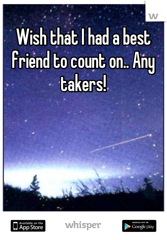 Wish that I had a best friend to count on.. Any takers!