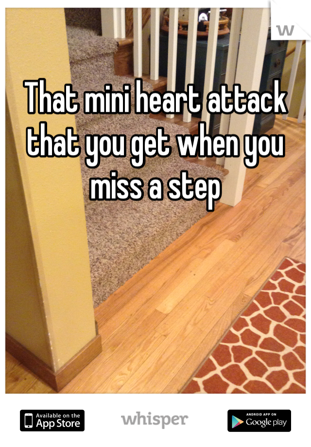 That mini heart attack that you get when you miss a step