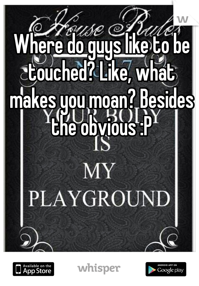 Where do guys like to be touched? Like, what makes you moan? Besides the obvious :P