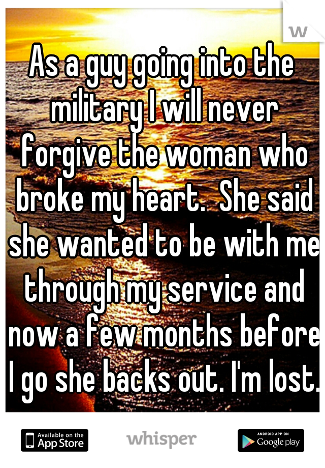 As a guy going into the military I will never forgive the woman who broke my heart.  She said she wanted to be with me through my service and now a few months before I go she backs out. I'm lost.