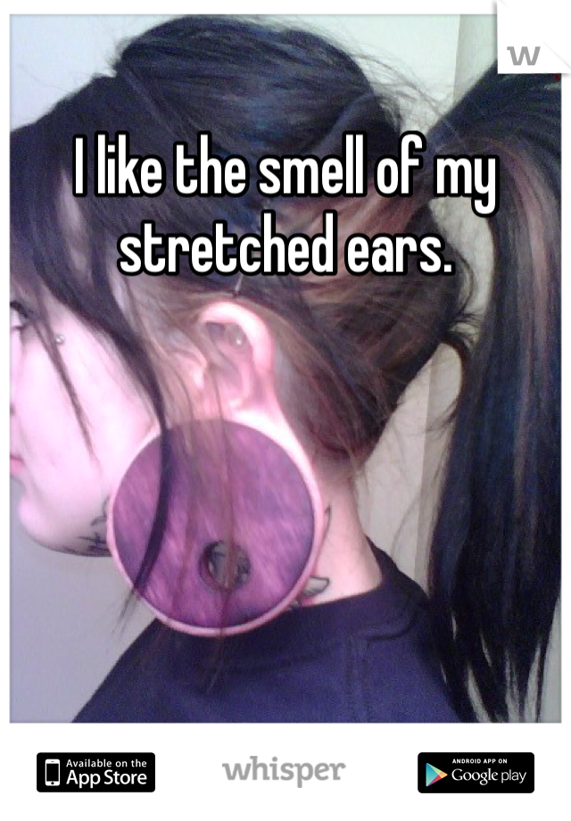I like the smell of my stretched ears.