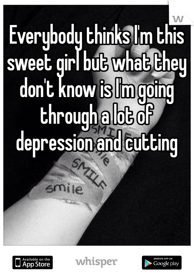 Everybody thinks I'm this sweet girl but what they don't know is I'm going through a lot of depression and cutting
