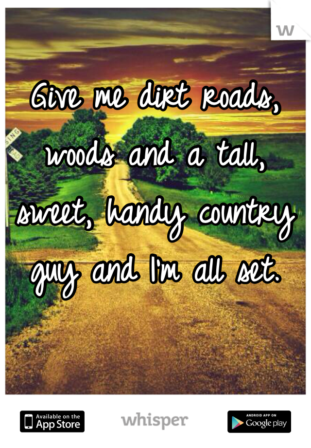 Give me dirt roads, woods and a tall, sweet, handy country guy and I'm all set.