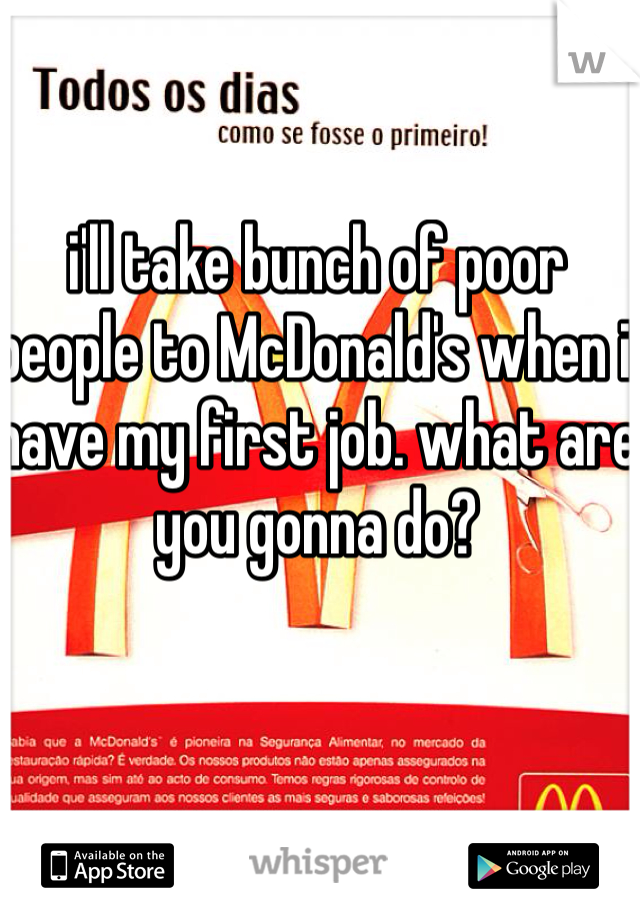 i'll take bunch of poor people to McDonald's when i have my first job. what are you gonna do?