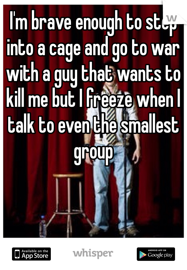 I'm brave enough to step into a cage and go to war with a guy that wants to kill me but I freeze when I talk to even the smallest group
