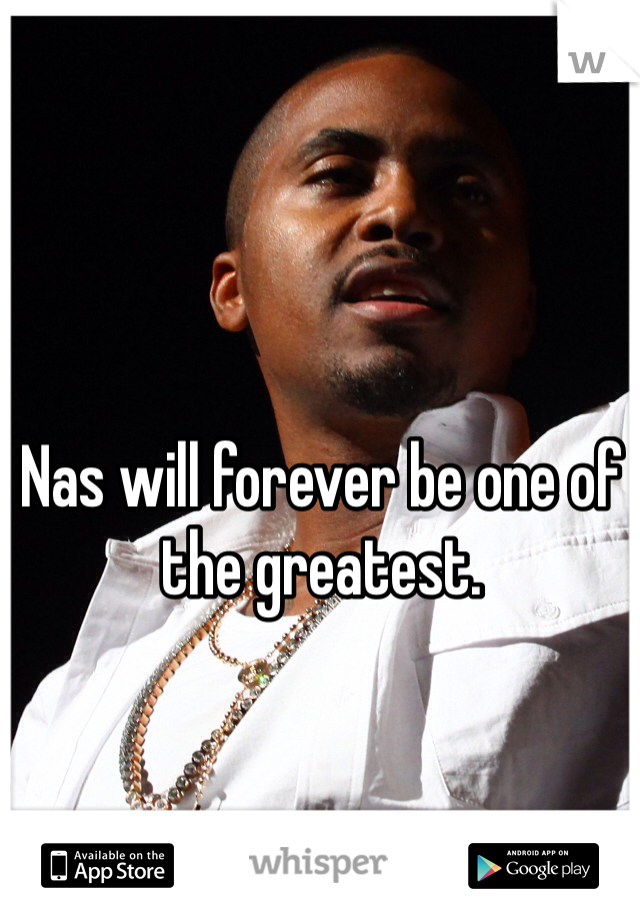 Nas will forever be one of the greatest.