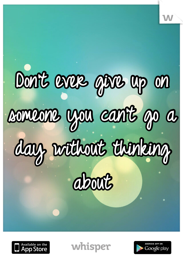 Don't ever give up on someone you can't go a day without thinking about