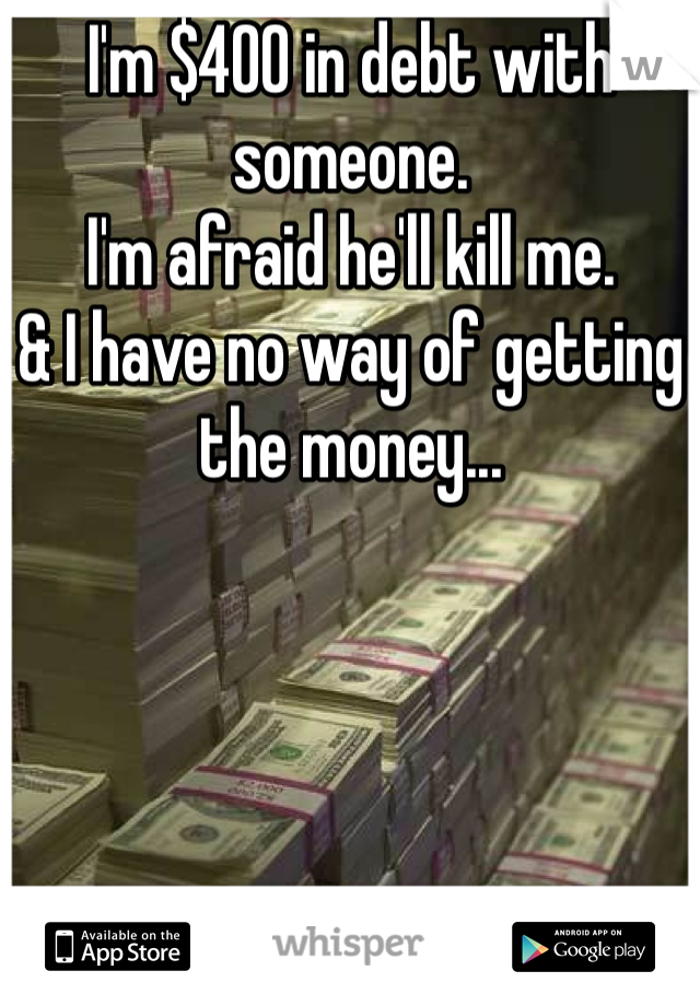 I'm $400 in debt with someone.  I'm afraid he'll kill me.  & I have no way of getting the money...