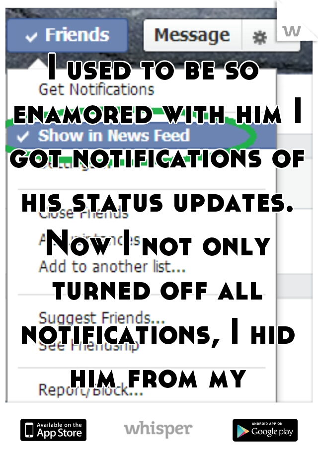 I used to be so enamored with him I got notifications of his status updates. Now I not only turned off all notifications, I hid him from my newsfeed, too.