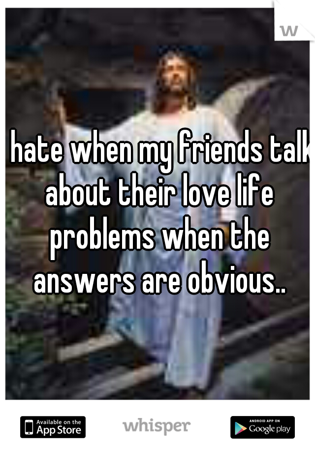 i hate when my friends talk about their love life problems when the answers are obvious..