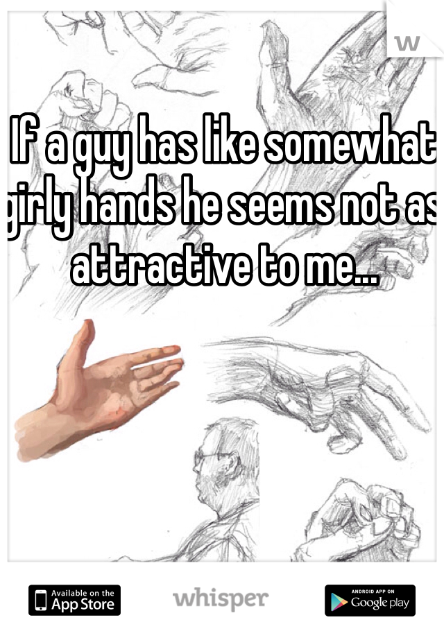 If a guy has like somewhat girly hands he seems not as attractive to me...